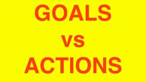 GOALS VS ACTIONS - WHICH IS MORE IMPORTANT?