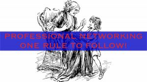 PROFESSIONAL NETWORKING - ONE RULE TO FOLLOW!